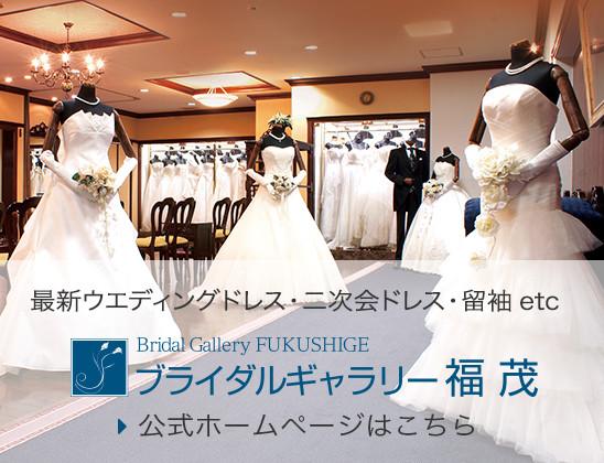 最新ウエディングドレス・二次会ドレス・留袖etc ブライダルギャラリー福茂